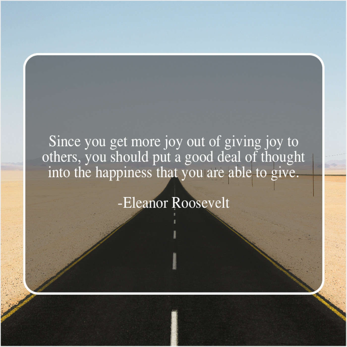 "Eleanor Roosevelt quote ""Since you get more joy out of giving joy to others, you should put a good deal of thought into the happiness you are able to give."""